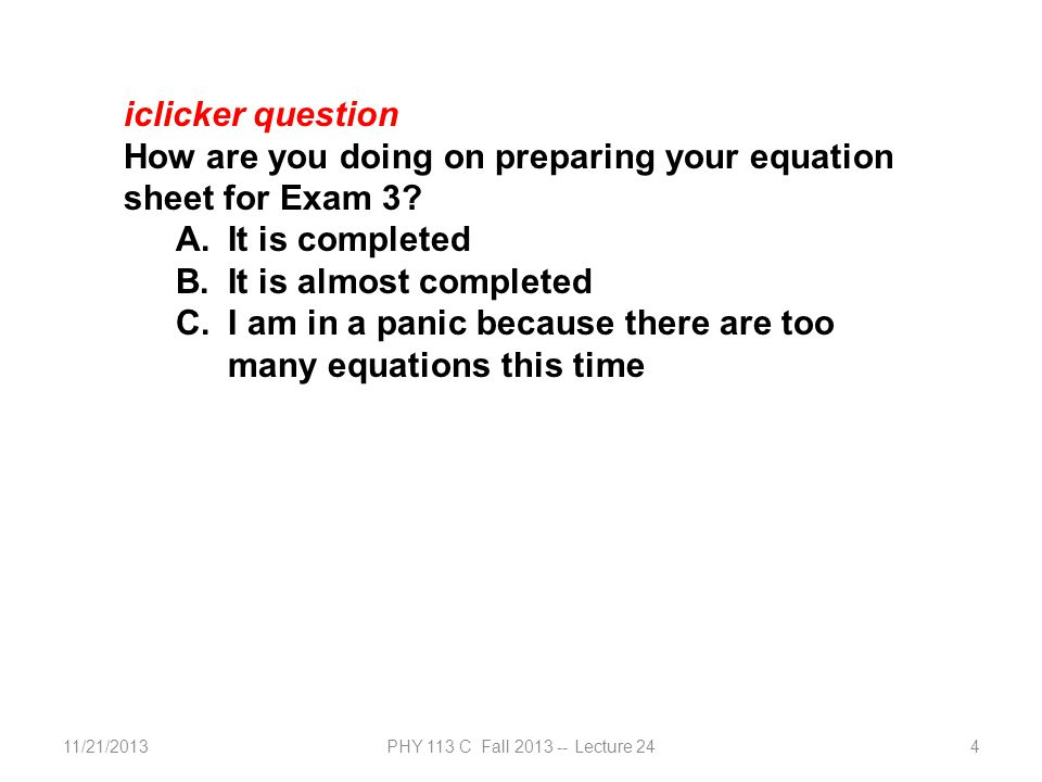 11/21/2013PHY 113 C Fall 2013 -- Lecture 244 iclicker question How are you doing on preparing your equation sheet for Exam 3.