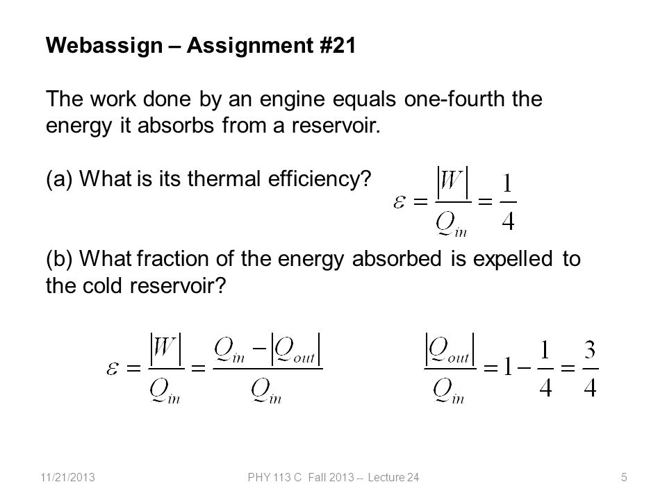 11/21/2013PHY 113 C Fall 2013 -- Lecture 245 Webassign – Assignment #21 The work done by an engine equals one-fourth the energy it absorbs from a reservoir.
