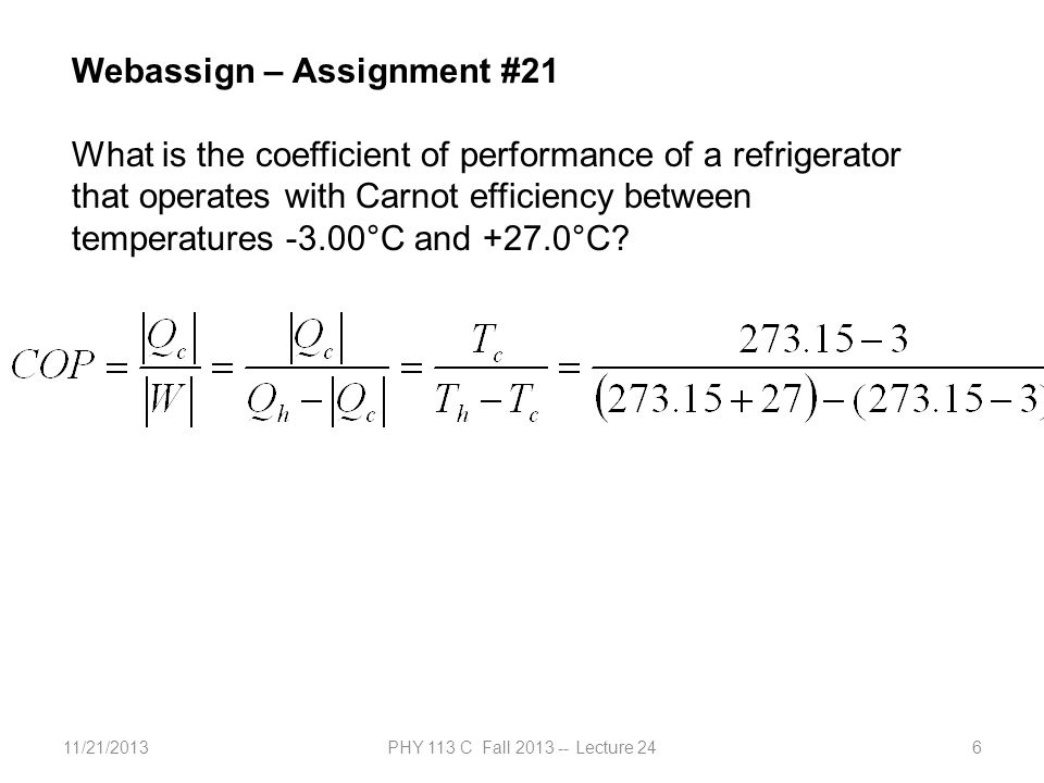 11/21/2013PHY 113 C Fall 2013 -- Lecture 246 Webassign – Assignment #21 What is the coefficient of performance of a refrigerator that operates with Carnot efficiency between temperatures -3.00°C and +27.0°C