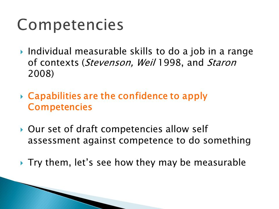  Individual measurable skills to do a job in a range of contexts (Stevenson, Weil 1998, and Staron 2008)  Capabilities are the confidence to apply Competencies  Our set of draft competencies allow self assessment against competence to do something  Try them, let's see how they may be measurable