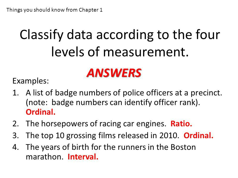 Classify data according to the four levels of measurement. Examples: 1.A list of badge numbers of police officers at a precinct. (note: badge numbers