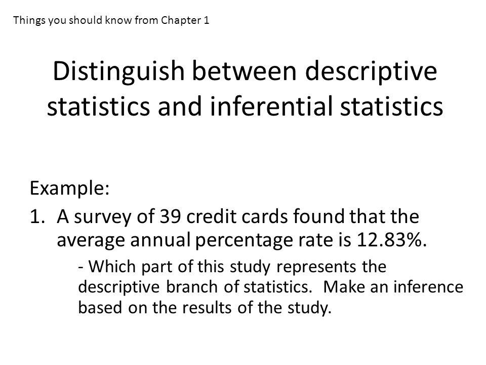 Distinguish between descriptive statistics and inferential statistics Example: 1.A survey of 39 credit cards found that the average annual percentage