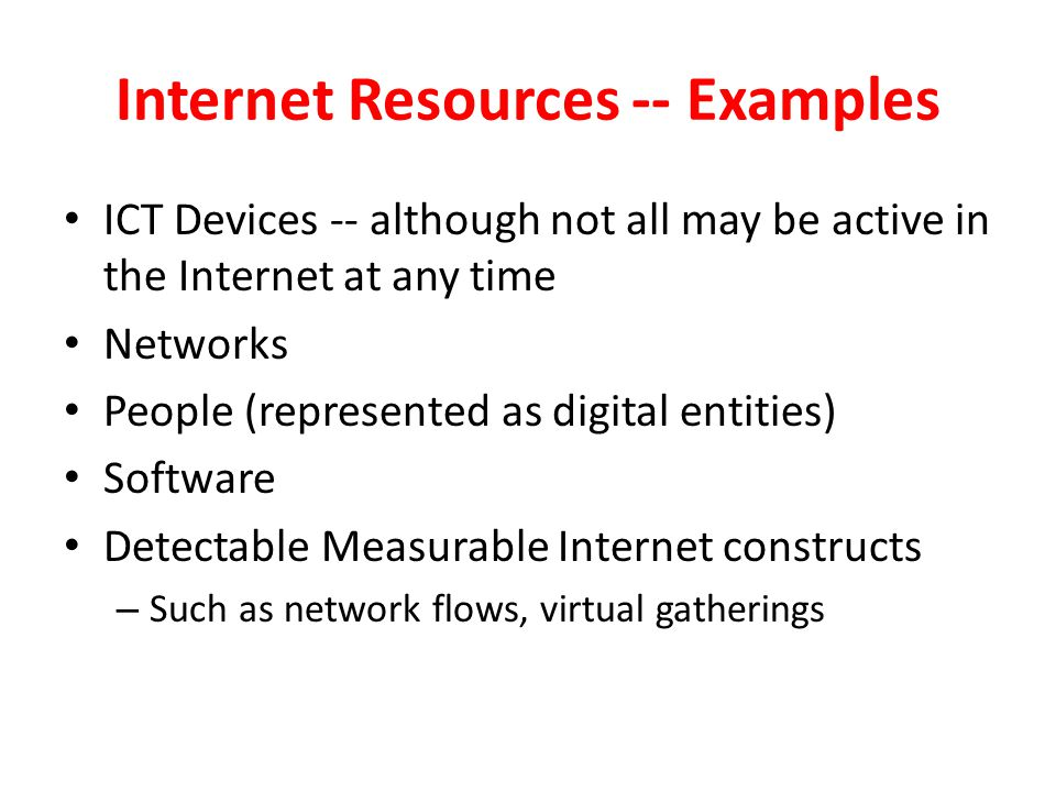Internet Resources -- Examples ICT Devices -- although not all may be active in the Internet at any time Networks People (represented as digital entit