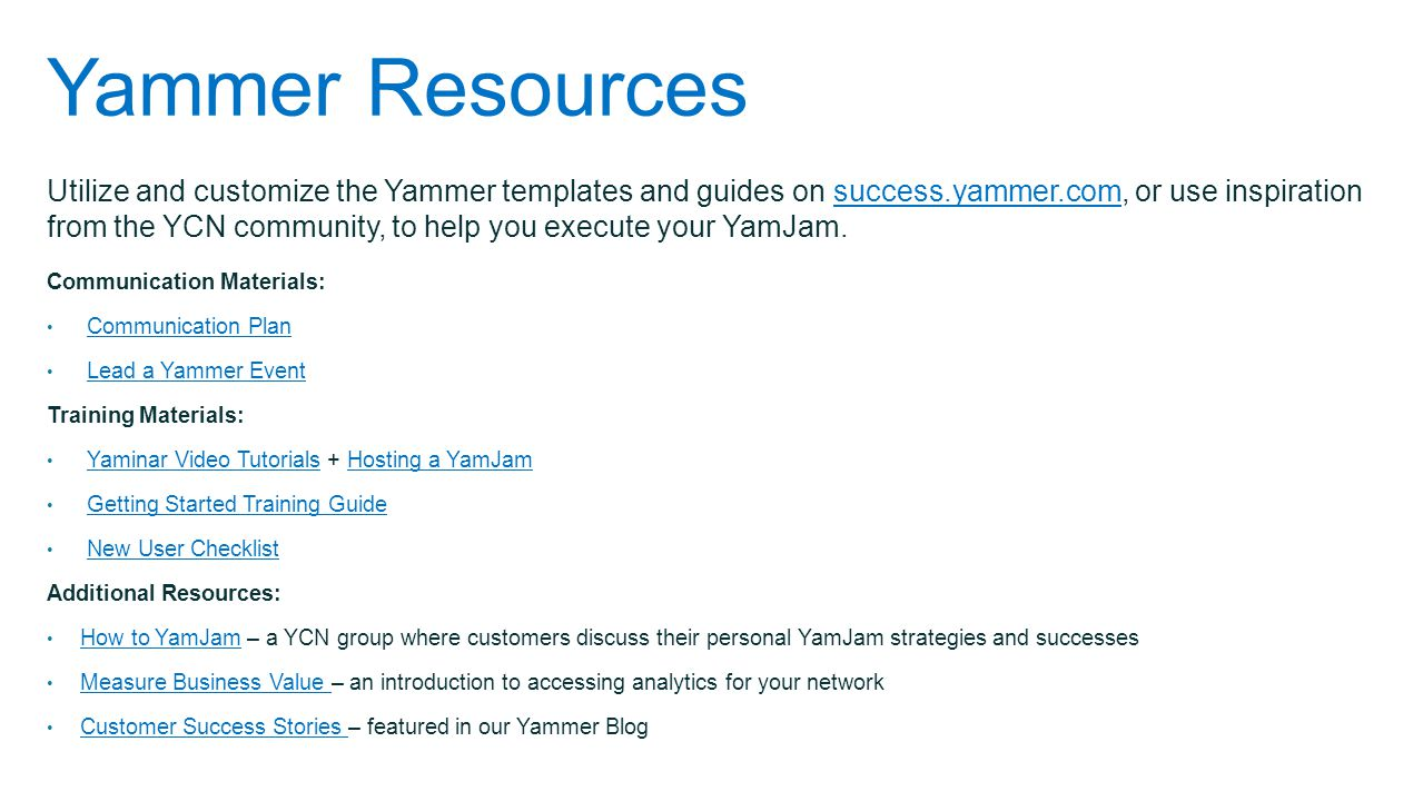 Yammer Resources Utilize and customize the Yammer templates and guides on success.yammer.com, or use inspiration from the YCN community, to help you e