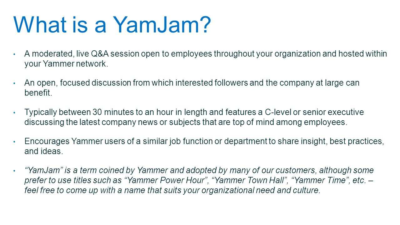 What is a YamJam? A moderated, live Q&A session open to employees throughout your organization and hosted within your Yammer network. An open, focused