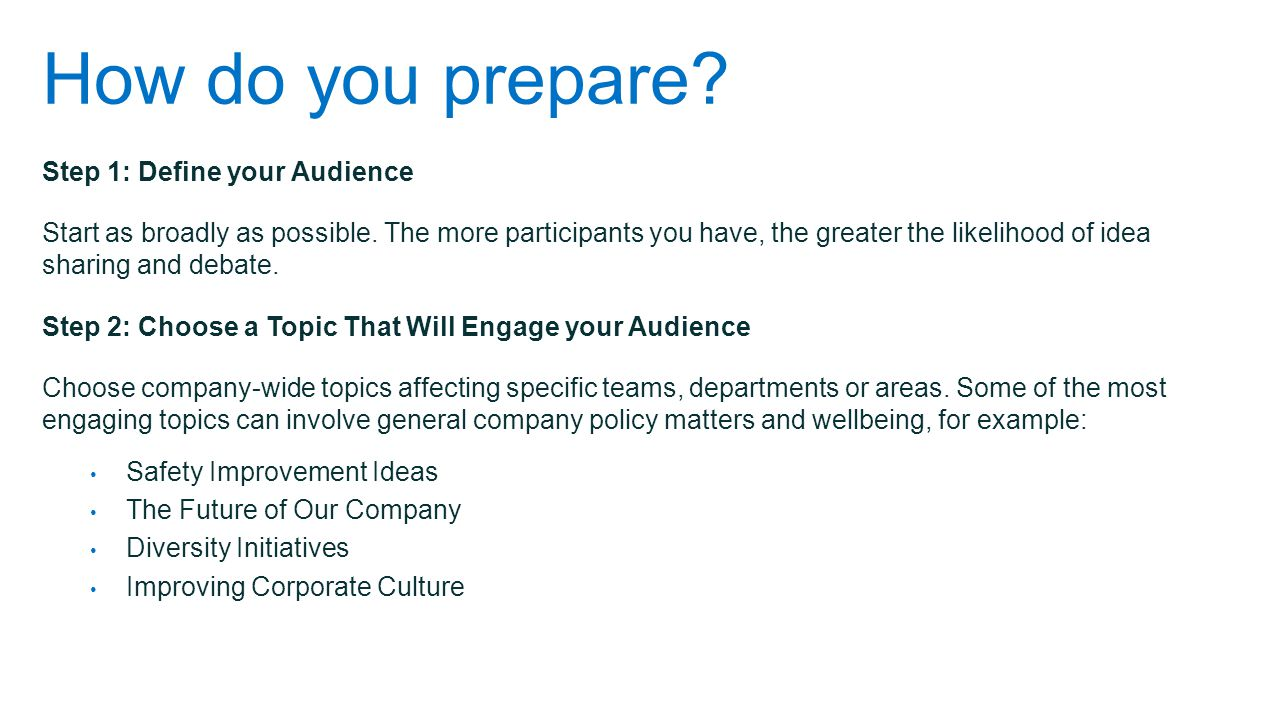 How do you prepare? Step 1: Define your Audience Start as broadly as possible. The more participants you have, the greater the likelihood of idea shar