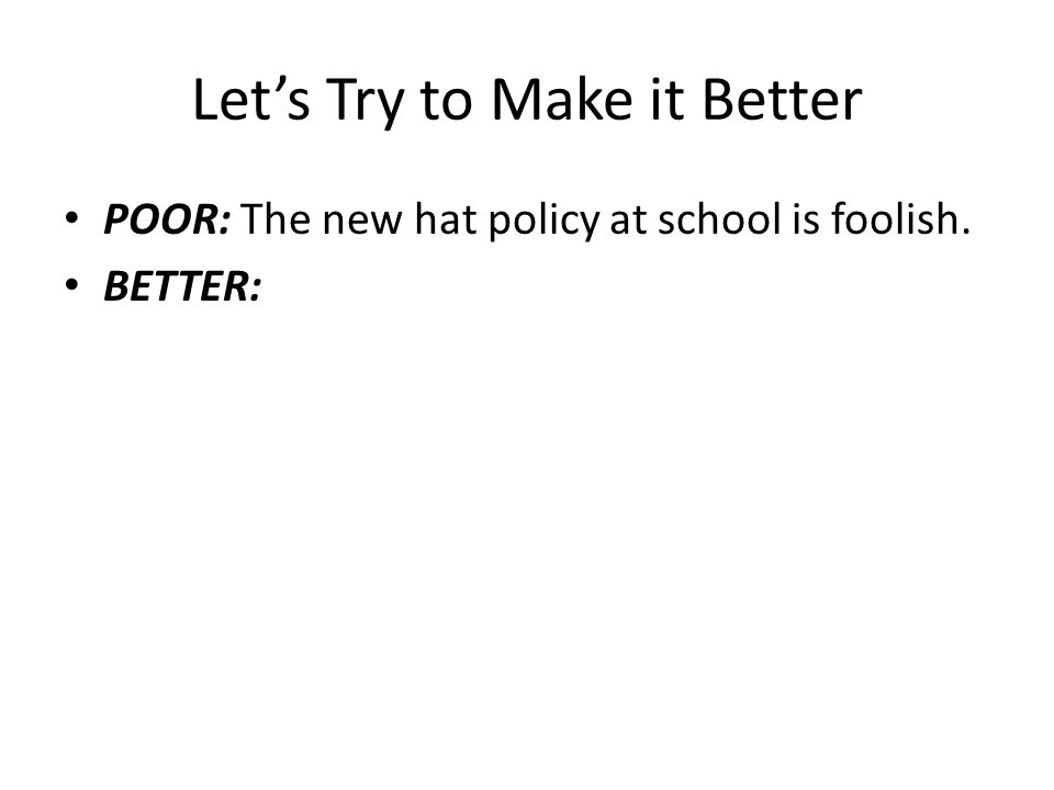 Let's Try to Make it Better POOR: The new hat policy at school is foolish. BETTER:
