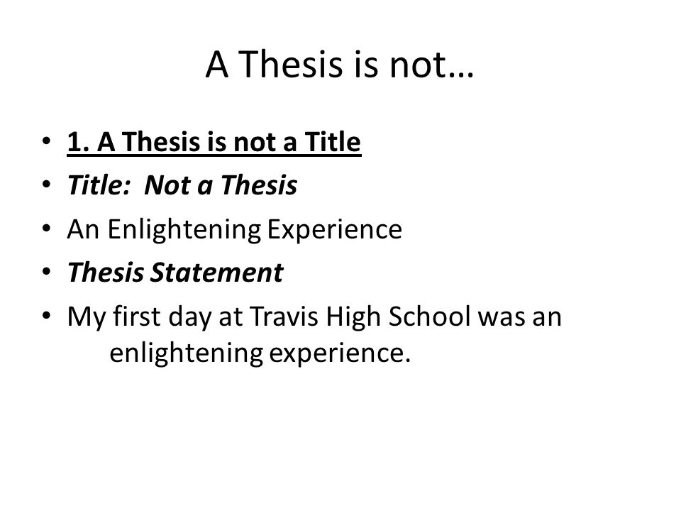 A Thesis is not… 1. A Thesis is not a Title Title: Not a Thesis An Enlightening Experience Thesis Statement My first day at Travis High School was an