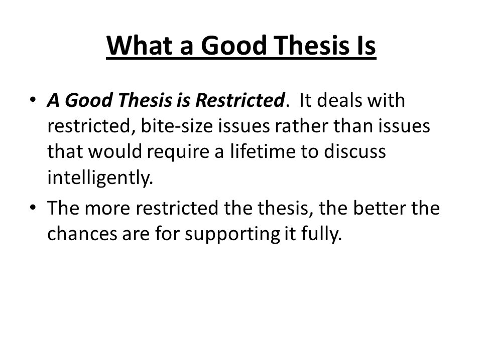 What a Good Thesis Is A Good Thesis is Restricted. It deals with restricted, bite-size issues rather than issues that would require a lifetime to disc