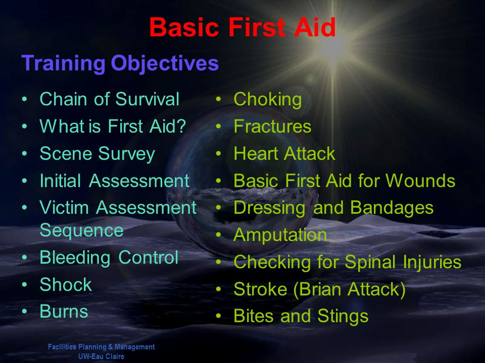 Facilities Planning & Management UW-Eau Claire Basic First Aid Training Objectives Chain of Survival What is First Aid? Scene Survey Initial Assessmen