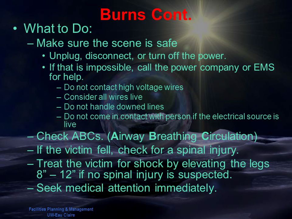 Facilities Planning & Management UW-Eau Claire Burns Cont. What to Do: –Make sure the scene is safe Unplug, disconnect, or turn off the power. If that