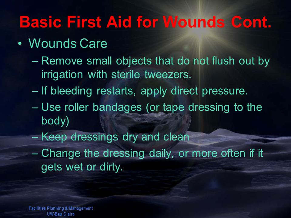 Facilities Planning & Management UW-Eau Claire Basic First Aid for Wounds Cont. Wounds Care –Remove small objects that do not flush out by irrigation