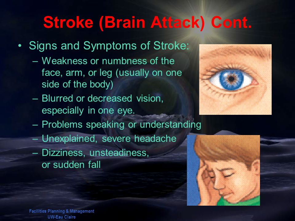 Facilities Planning & Management UW-Eau Claire Stroke (Brain Attack) Cont. Signs and Symptoms of Stroke: –Weakness or numbness of the face, arm, or le