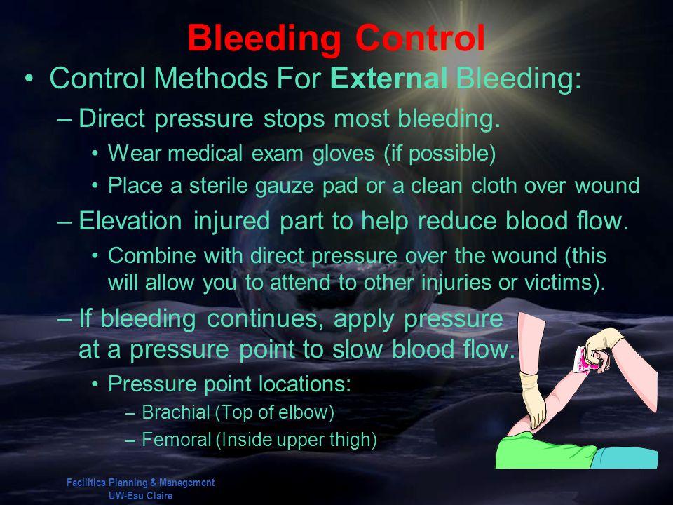 Facilities Planning & Management UW-Eau Claire Bleeding Control Control Methods For External Bleeding: –Direct pressure stops most bleeding. Wear medi