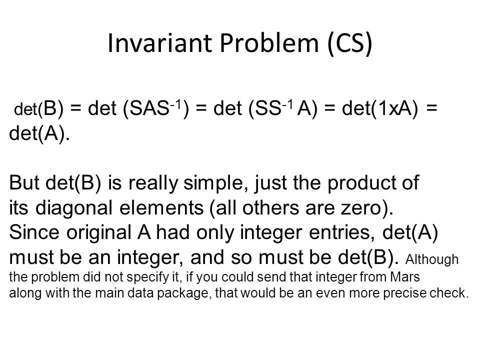 Invariant Problem (CS) det( B) = det (SAS -1 ) = det (SS -1 A) = det(1xA) = det(A).