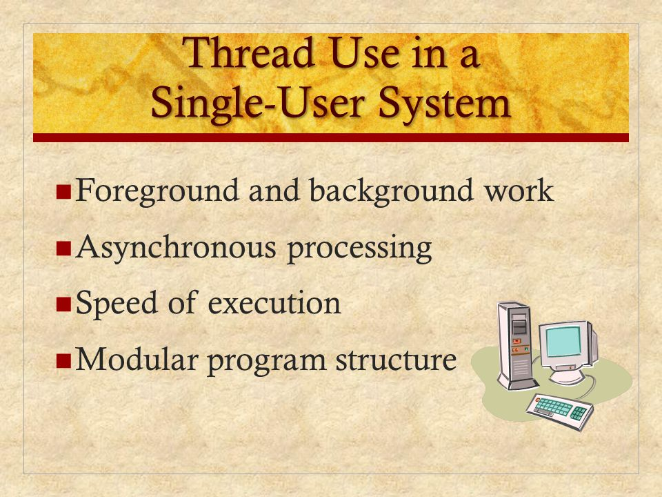 Thread Use in a Single-User System Foreground and background work Asynchronous processing Speed of execution Modular program structure