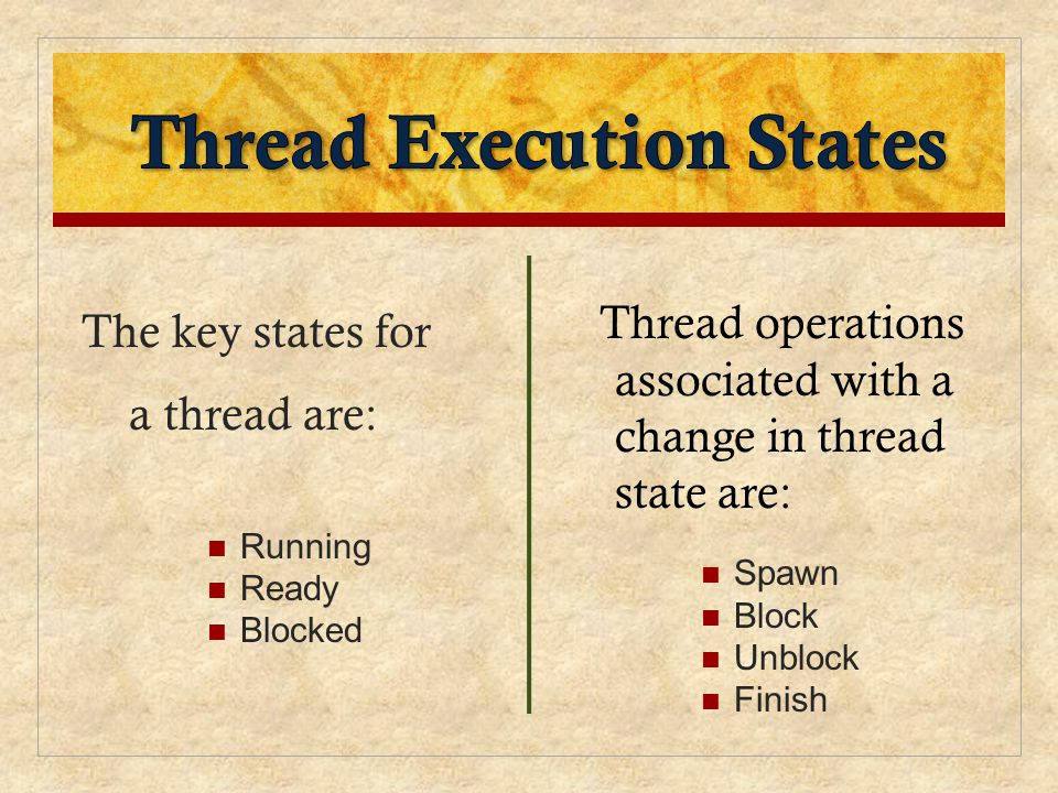 The key states for a thread are: Running Ready Blocked Thread operations associated with a change in thread state are: Spawn Block Unblock Finish