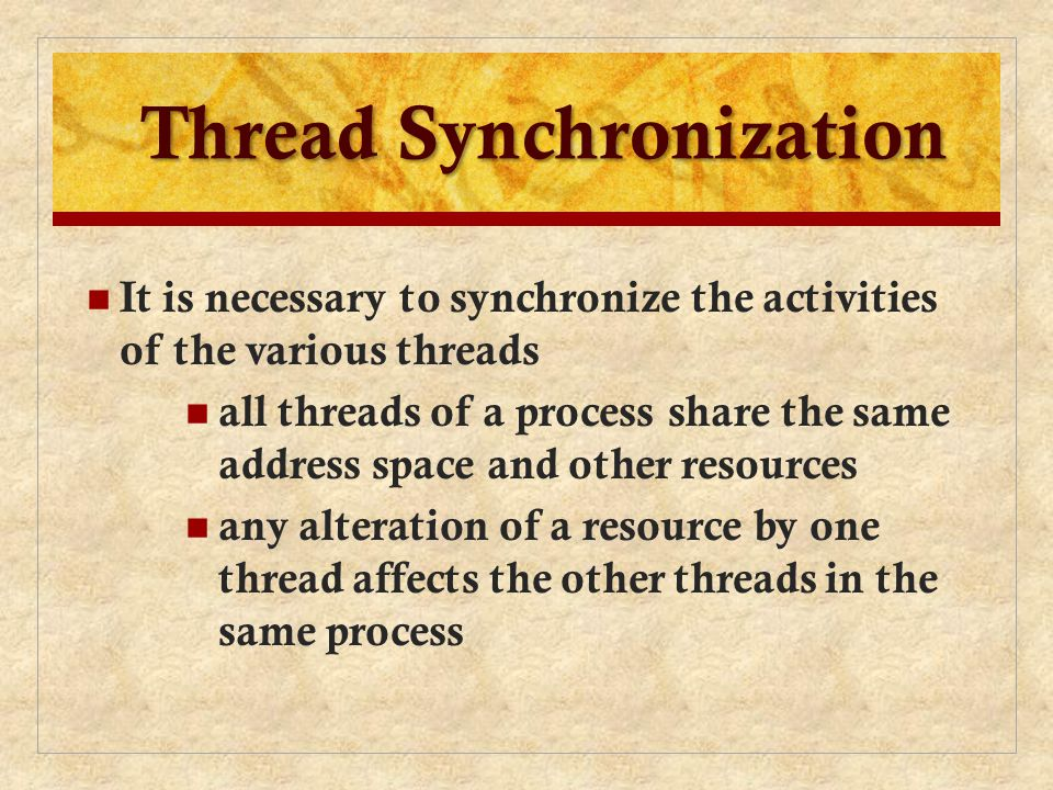 Thread Synchronization It is necessary to synchronize the activities of the various threads all threads of a process share the same address space and