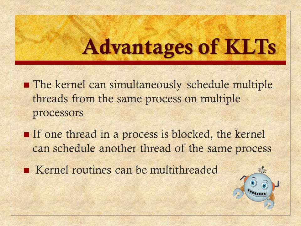 Advantages of KLTs The kernel can simultaneously schedule multiple threads from the same process on multiple processors If one thread in a process is