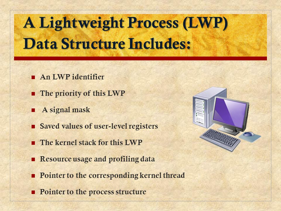 A Lightweight Process (LWP) Data Structure Includes: An LWP identifier The priority of this LWP A signal mask Saved values of user-level registers The