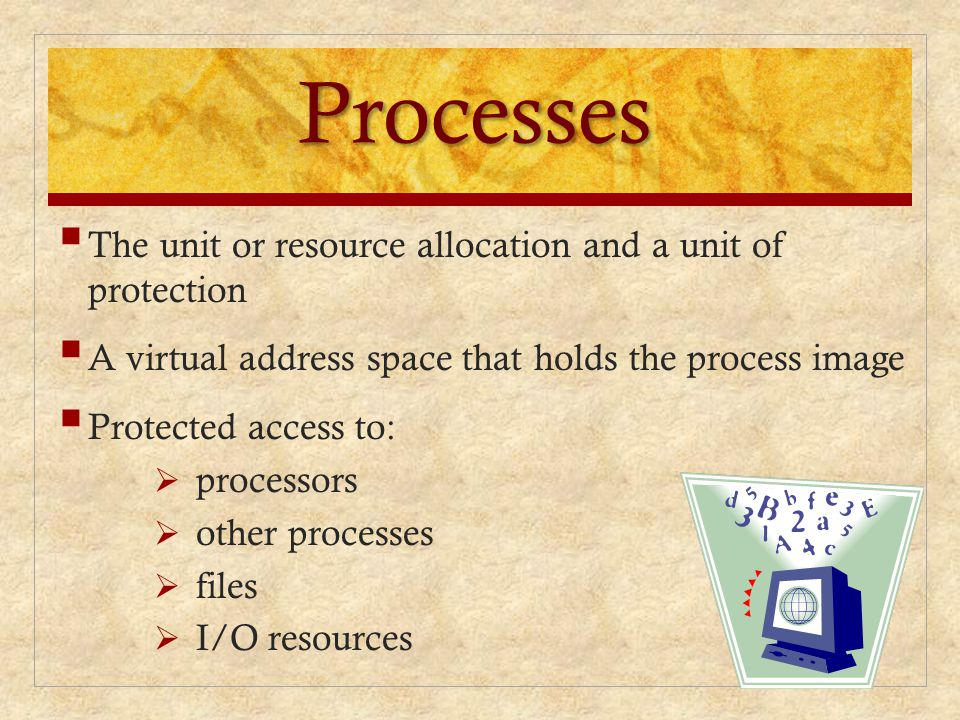Processes  The unit or resource allocation and a unit of protection  A virtual address space that holds the process image  Protected access to:  p
