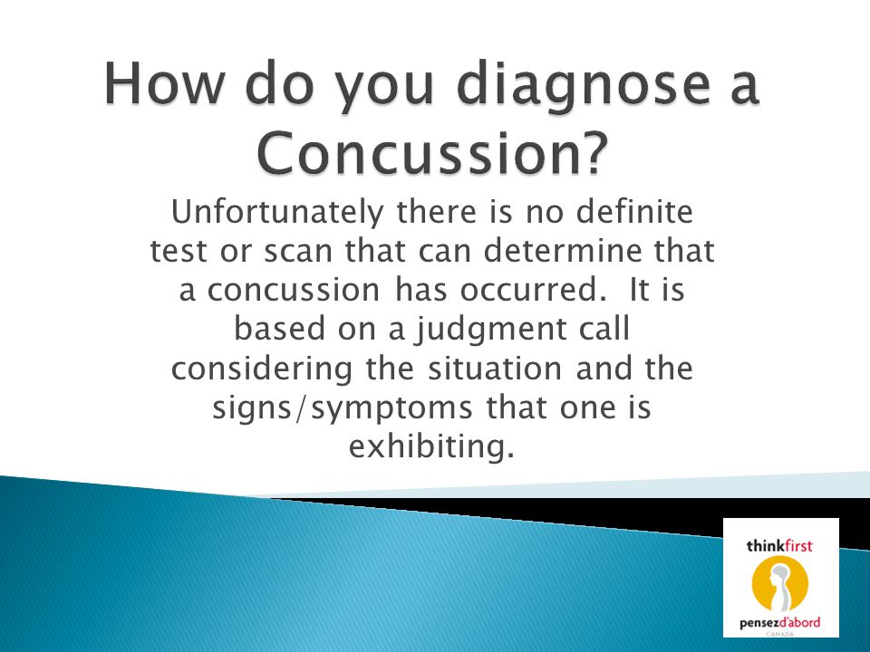 Unfortunately there is no definite test or scan that can determine that a concussion has occurred. It is based on a judgment call considering the situ
