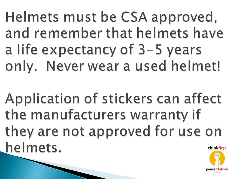 Helmets must be CSA approved, and remember that helmets have a life expectancy of 3-5 years only. Never wear a used helmet! Application of stickers ca