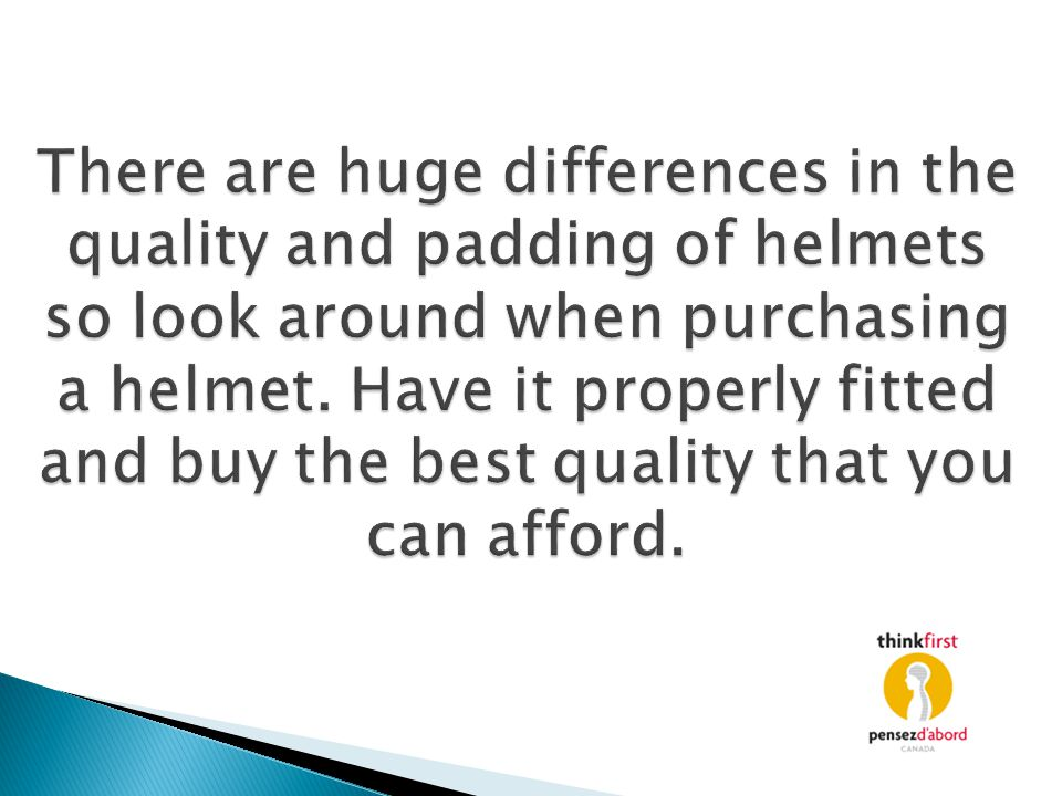 There are huge differences in the quality and padding of helmets so look around when purchasing a helmet. Have it properly fitted and buy the best qua