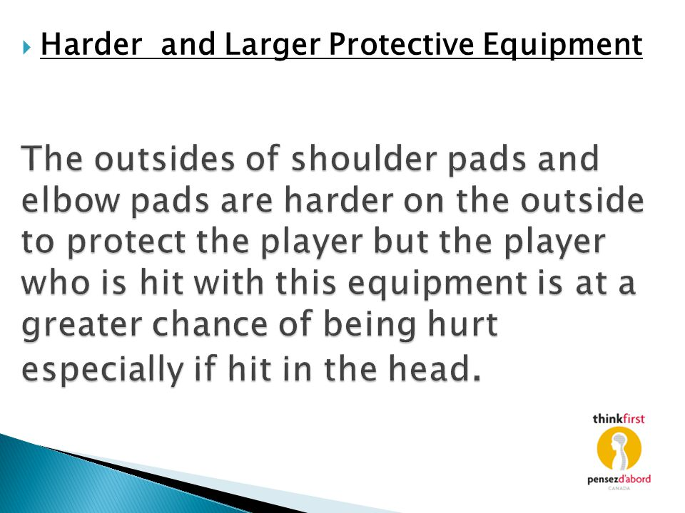 The outsides of shoulder pads and elbow pads are harder on the outside to protect the player but the player who is hit with this equipment is at a gre