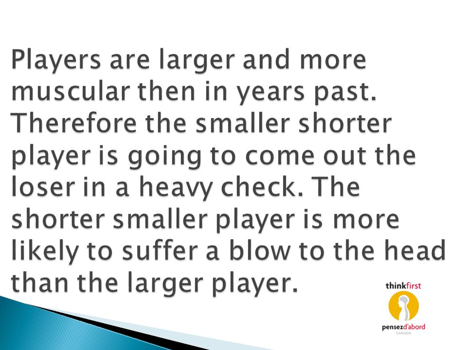 Players are larger and more muscular then in years past. Therefore the smaller shorter player is going to come out the loser in a heavy check. The sho