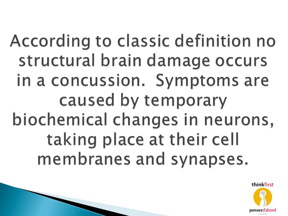 According to classic definition no structural brain damage occurs in a concussion. Symptoms are caused by temporary biochemical changes in neurons, ta
