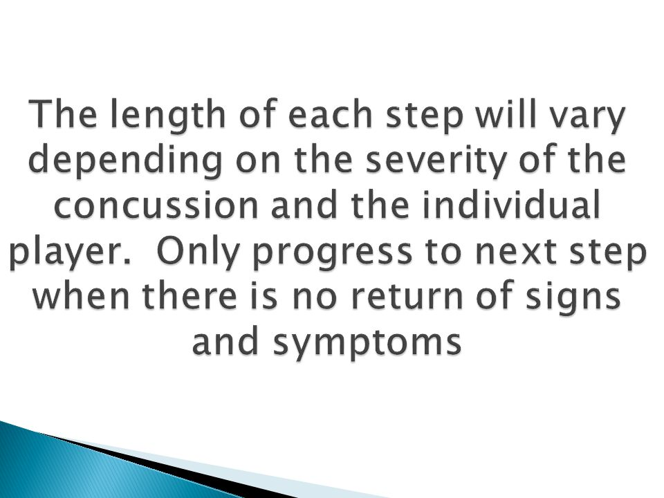 The length of each step will vary depending on the severity of the concussion and the individual player. Only progress to next step when there is no r