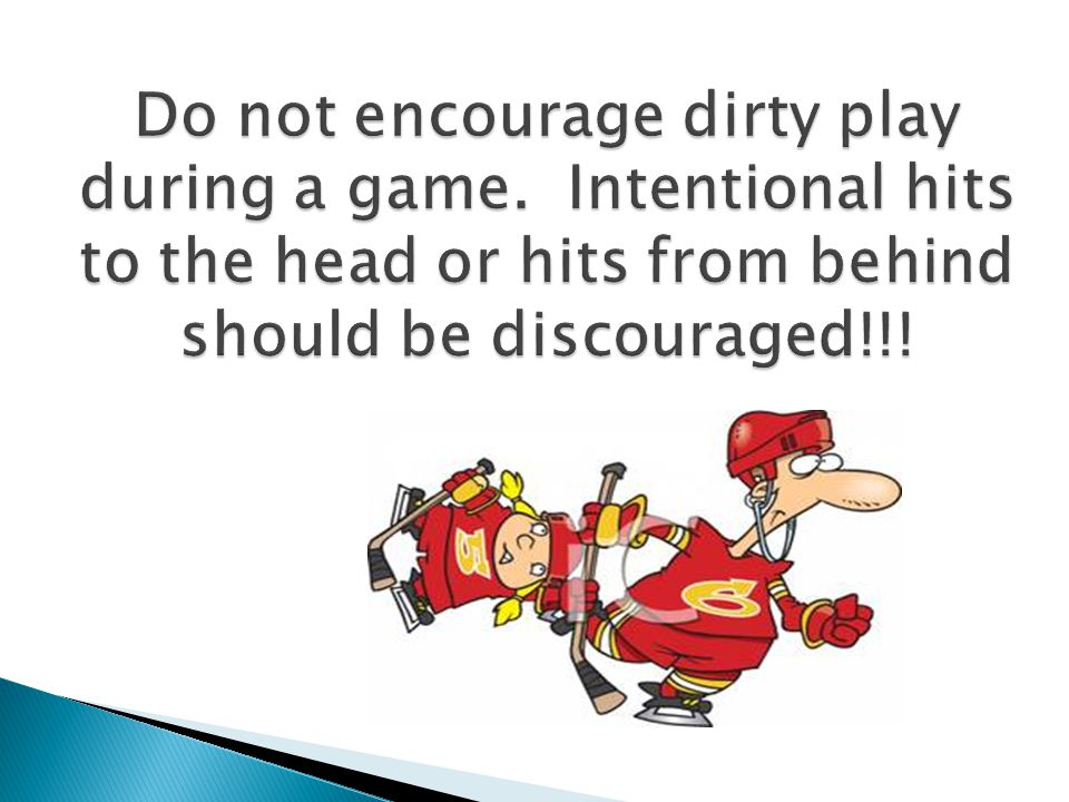 Do not encourage dirty play during a game. Intentional hits to the head or hits from behind should be discouraged!!!