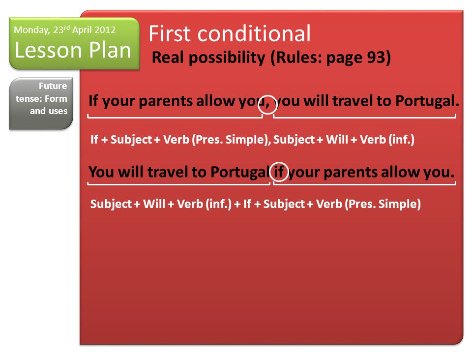 Lesson Plan Monday, 23 rd April 2012 First conditional Real possibility (Rules: page 93) Future tense: Form and uses If your parents allow you, you will travel to Portugal.