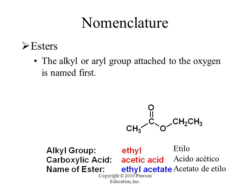 Copyright © 2010 Pearson Education, Inc. Nomenclature  Esters The alkyl or aryl group attached to the oxygen is named first. Etilo Acido acético Acet