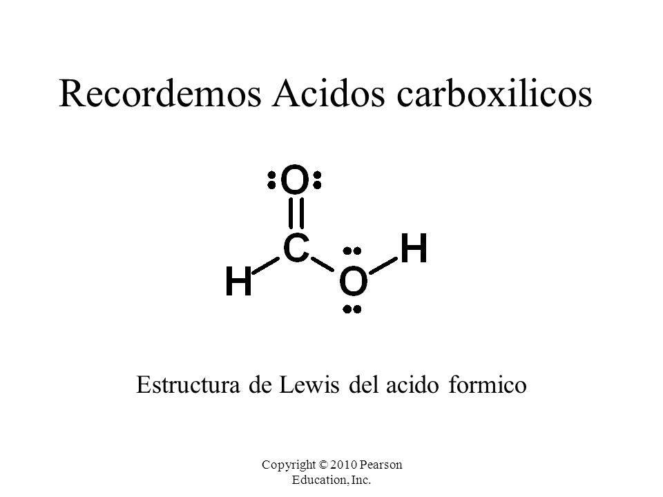 Copyright © 2010 Pearson Education, Inc. Recordemos Acidos carboxilicos Estructura de Lewis del acido formico