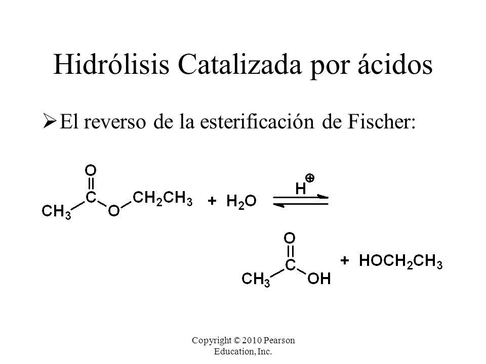 Copyright © 2010 Pearson Education, Inc. Hidrólisis Catalizada por ácidos  El reverso de la esterificación de Fischer: