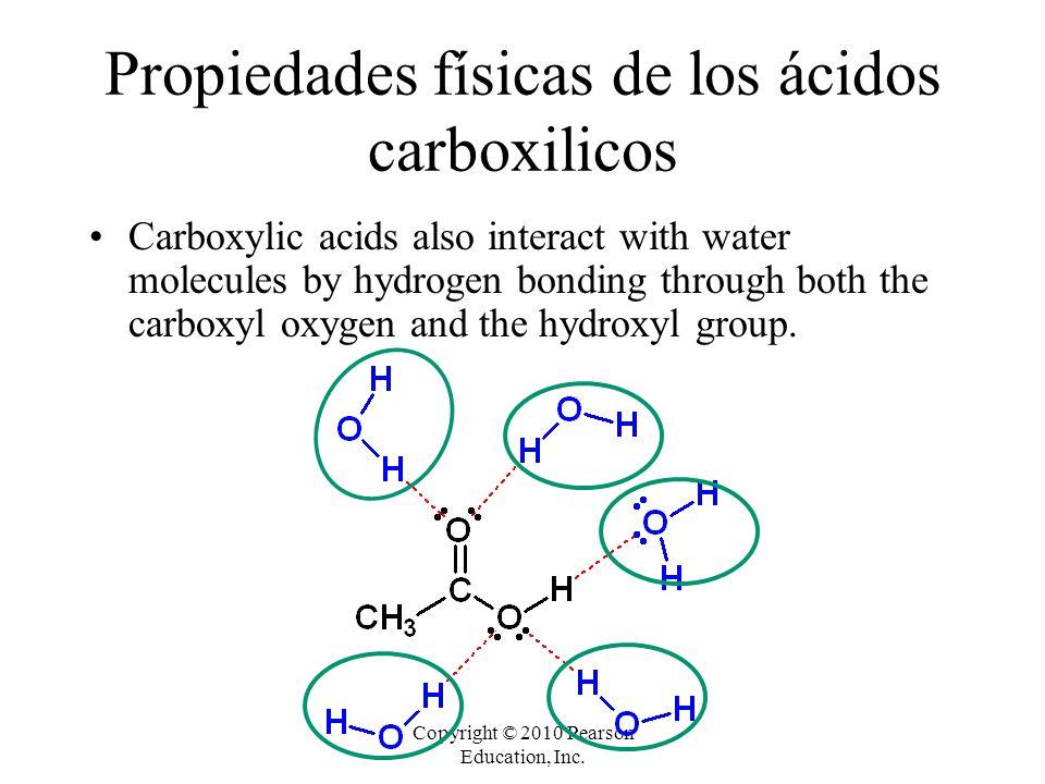 Copyright © 2010 Pearson Education, Inc. Propiedades físicas de los ácidos carboxilicos Carboxylic acids also interact with water molecules by hydroge