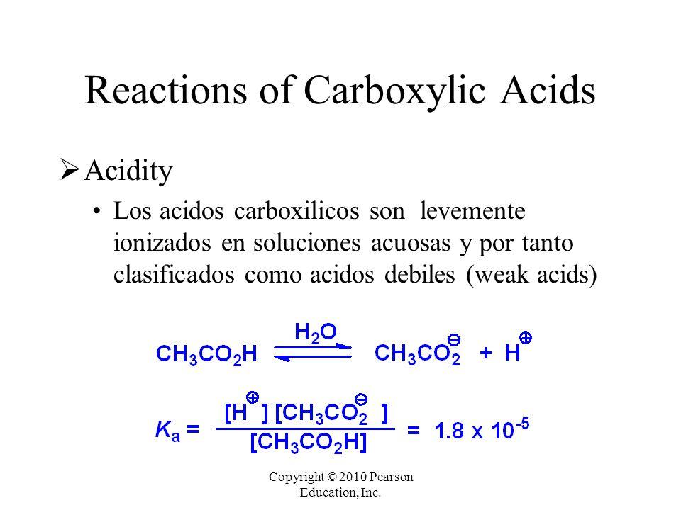 Copyright © 2010 Pearson Education, Inc. Reactions of Carboxylic Acids  Acidity Los acidos carboxilicos son levemente ionizados en soluciones acuosas