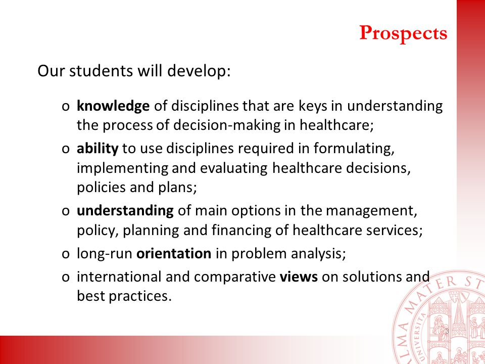 Prospects Our students will develop: oknowledge of disciplines that are keys in understanding the process of decision-making in healthcare; oability to use disciplines required in formulating, implementing and evaluating healthcare decisions, policies and plans; ounderstanding of main options in the management, policy, planning and financing of healthcare services; olong-run orientation in problem analysis; ointernational and comparative views on solutions and best practices.