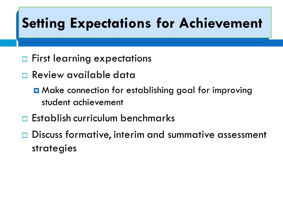 Setting Expectations for Achievement  First learning expectations  Review available data  Make connection for establishing goal for improving stude
