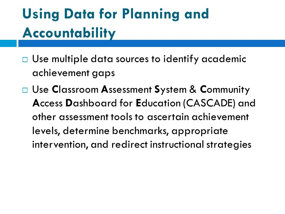 Using Data for Planning and Accountability  Use multiple data sources to identify academic achievement gaps  Use Classroom Assessment System & Commu