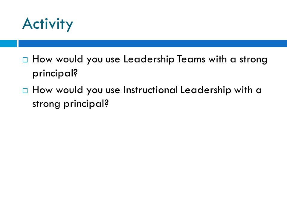 Activity  How would you use Leadership Teams with a strong principal?  How would you use Instructional Leadership with a strong principal?