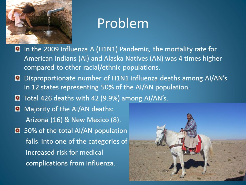Problem In the 2009 Influenza A (H1N1) Pandemic, the mortality rate for American Indians (AI) and Alaska Natives (AN) was 4 times higher compared to other racial/ethnic populations.