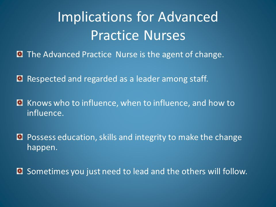 Implications for Advanced Practice Nurses The Advanced Practice Nurse is the agent of change.