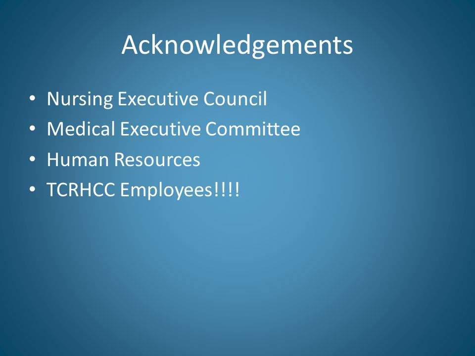 Acknowledgements Nursing Executive Council Medical Executive Committee Human Resources TCRHCC Employees!!!!