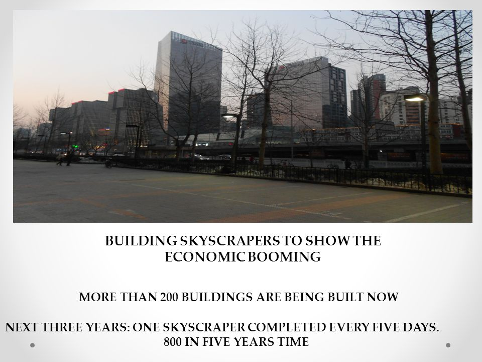 BUILDING SKYSCRAPERS TO SHOW THE ECONOMIC BOOMING MORE THAN 200 BUILDINGS ARE BEING BUILT NOW NEXT THREE YEARS: ONE SKYSCRAPER COMPLETED EVERY FIVE DAYS.