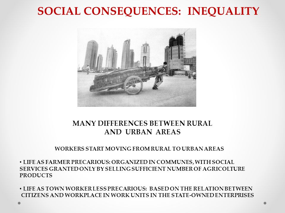 SOCIAL CONSEQUENCES: INEQUALITY WORKERS START MOVING FROM RURAL TO URBAN AREAS LIFE AS FARMER PRECARIOUS: ORGANIZED IN COMMUNES, WITH SOCIAL SERVICES GRANTED ONLY BY SELLING SUFFICIENT NUMBER OF AGRICOLTURE PRODUCTS LIFE AS TOWN WORKER LESS PRECARIOUS: BASED ON THE RELATION BETWEEN CITIZENS AND WORKPLACE IN WORK UNITS IN THE STATE-OWNED ENTERPRISES MANY DIFFERENCES BETWEEN RURAL AND URBAN AREAS