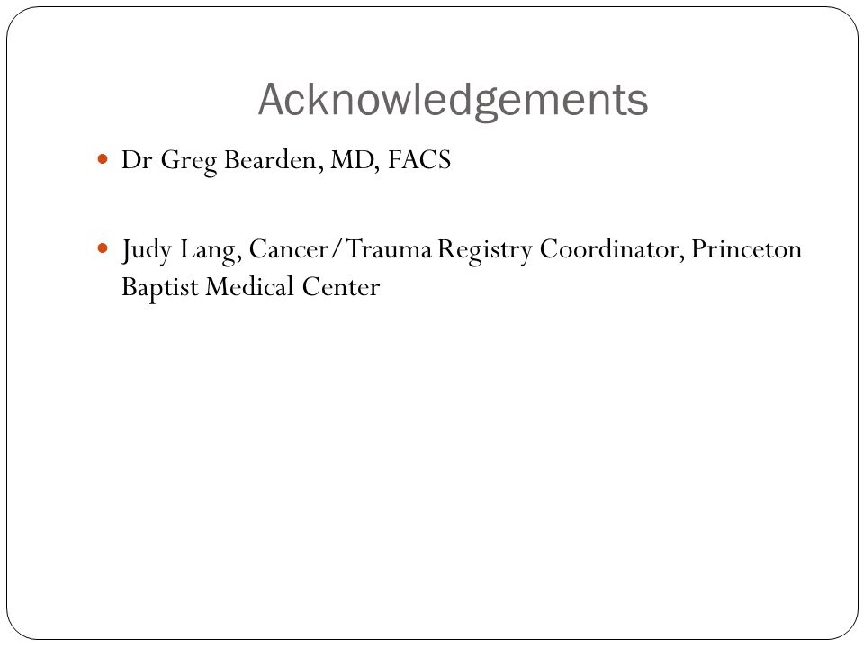 Acknowledgements Dr Greg Bearden, MD, FACS Judy Lang, Cancer/Trauma Registry Coordinator, Princeton Baptist Medical Center