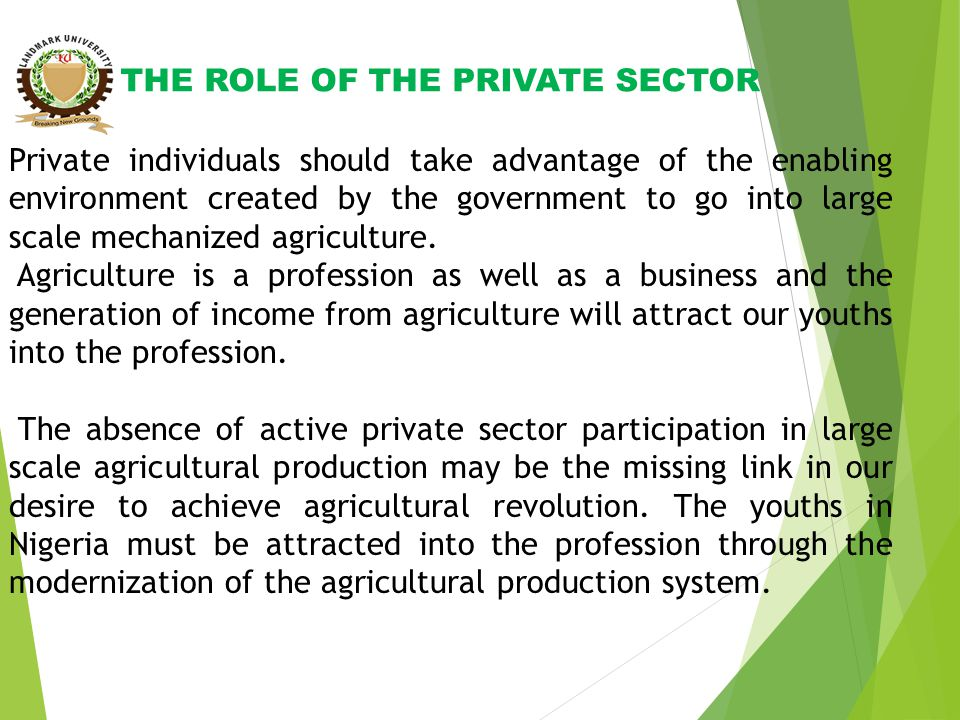 THE ROLE OF THE PRIVATE SECTOR Private individuals should take advantage of the enabling environment created by the government to go into large scale mechanized agriculture.